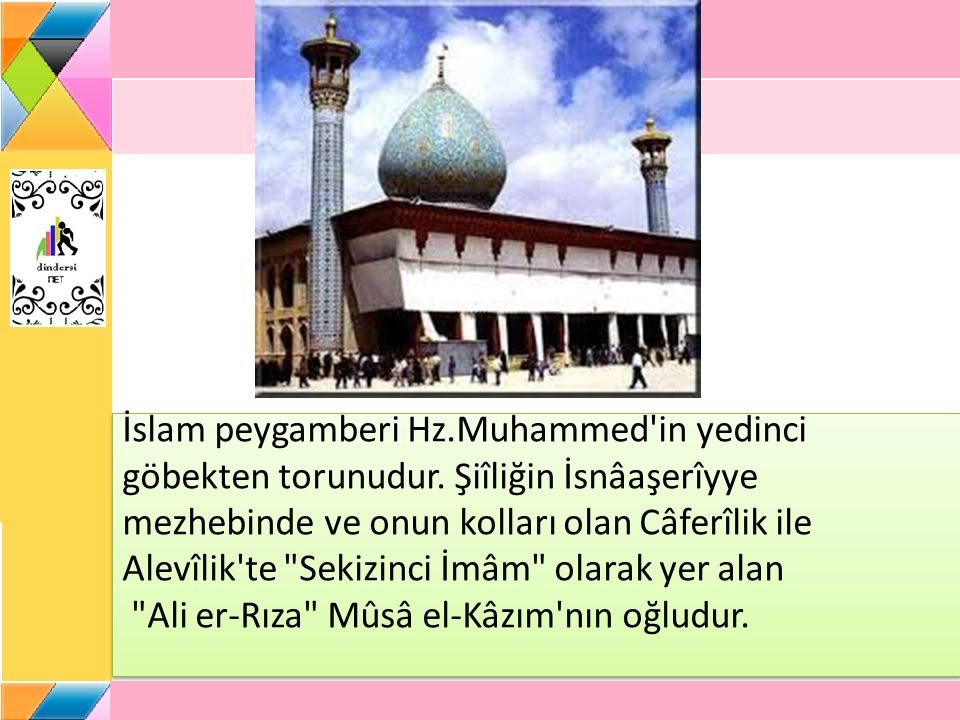 İslam peygamberi Hz.Muhammed'in yedinci göbekten torunudur. Şiîliğin İsnâaşerîyye mezhebinde ve onun kolları olan Câferîlik ile Alevîlik'te