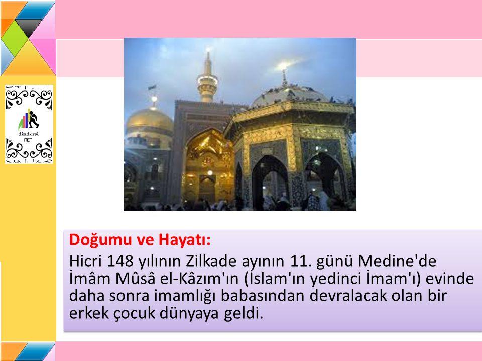 Doğumu ve Hayatı: Hicri 148 yılının Zilkade ayının 11. günü Medine'de İmâm Mûsâ el-Kâzım'ın (İslam'ın yedinci İmam'ı) evinde daha sonra imamlığı babas