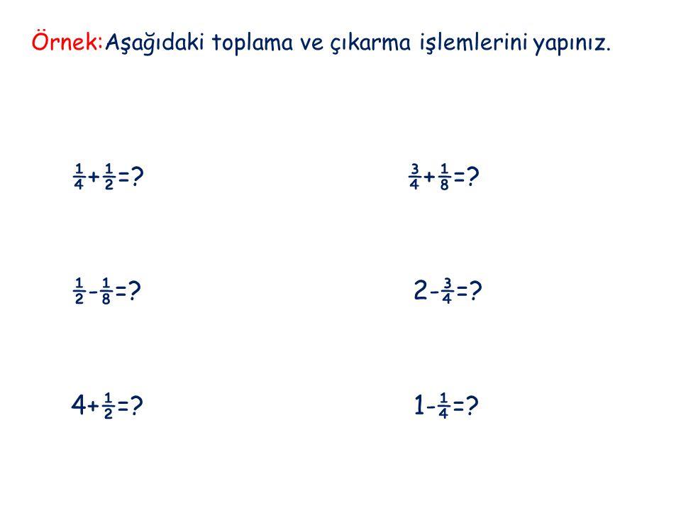 Örnek:Aşağıdaki toplama ve çıkarma işlemlerini yapınız. ¼+½=? ¾+⅛=? ½-⅛=? 2-¾=? 4+½=? 1-¼=?