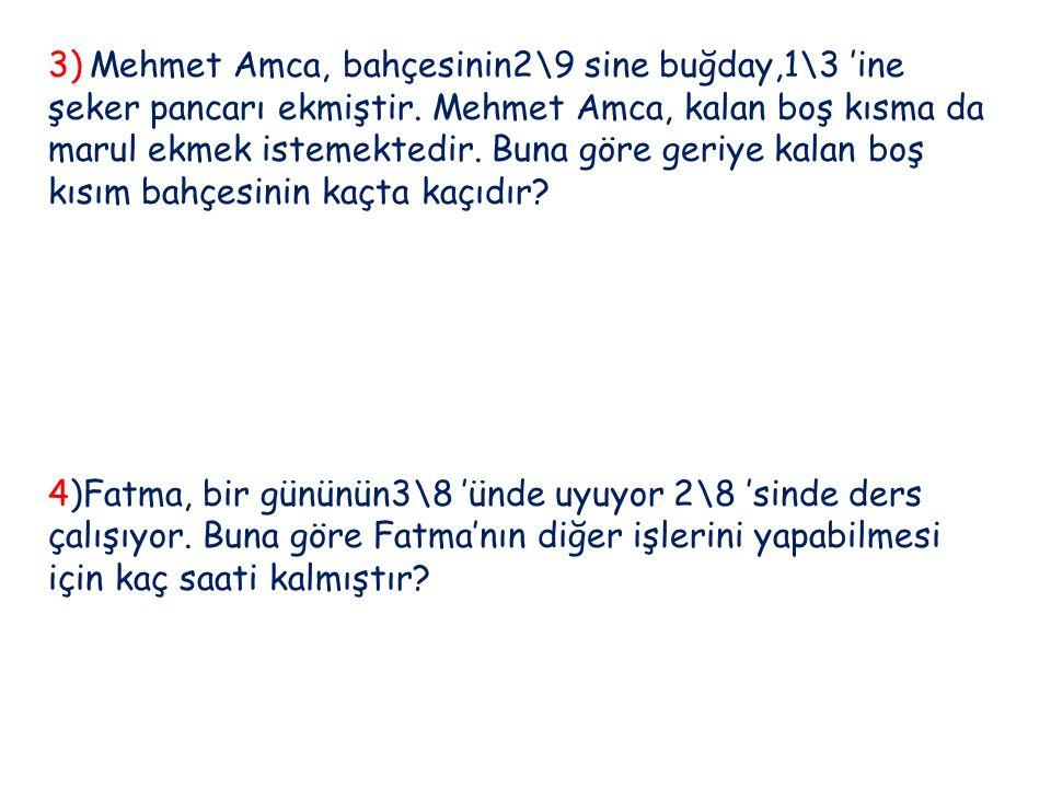3) Mehmet Amca, bahçesinin2\9 sine buğday,1\3 'ine şeker pancarı ekmiştir. Mehmet Amca, kalan boş kısma da marul ekmek istemektedir. Buna göre geriye