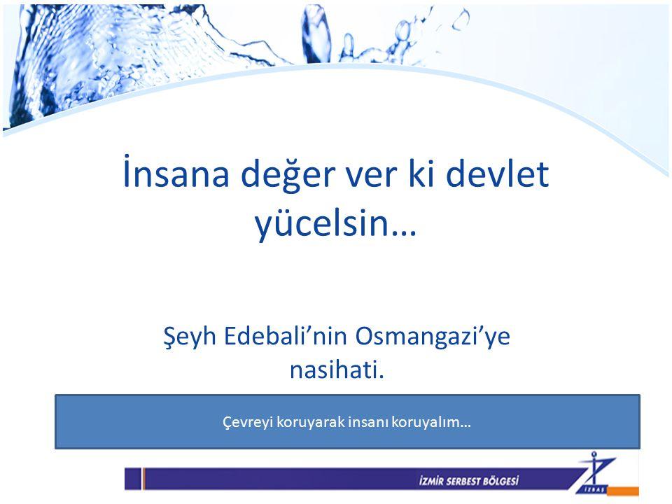 İnsana değer ver ki devlet yücelsin… Şeyh Edebali'nin Osmangazi'ye nasihati.