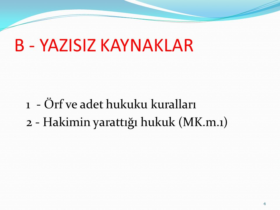 B - YAZISIZ KAYNAKLAR 1 - Örf ve adet hukuku kuralları 2 - Hakimin yarattığı hukuk (MK.m.1) 4