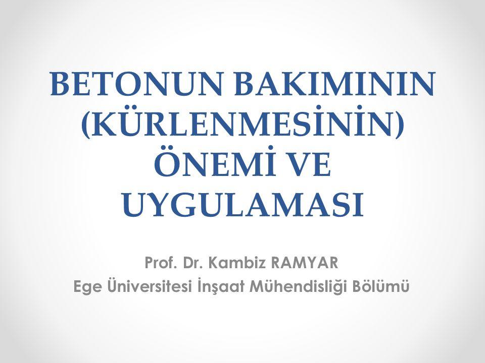 BETONUN BAKIMININ (KÜRLENMESİNİN) ÖNEMİ VE UYGULAMASI Prof. Dr. Kambiz RAMYAR Ege Üniversitesi İnşaat Mühendisliği Bölümü