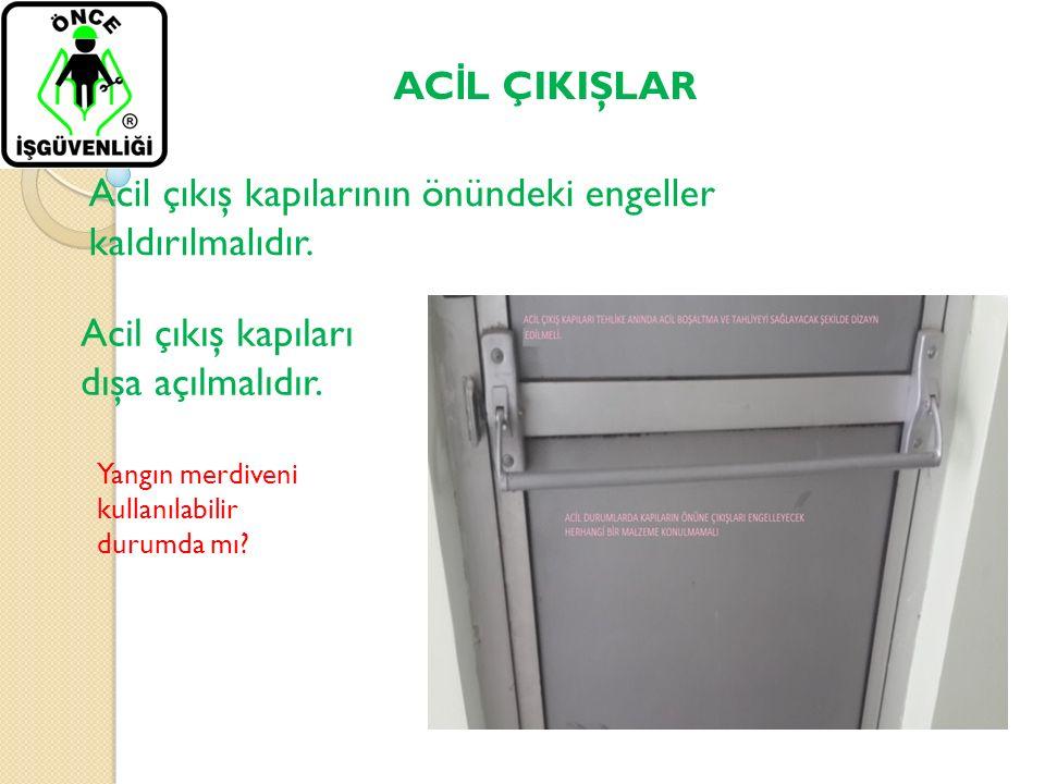 AC İ L ÇIKIŞLAR Acil çıkış kapılarının önündeki engeller kaldırılmalıdır. Acil çıkış kapıları dışa açılmalıdır. Yangın merdiveni kullanılabilir durumd