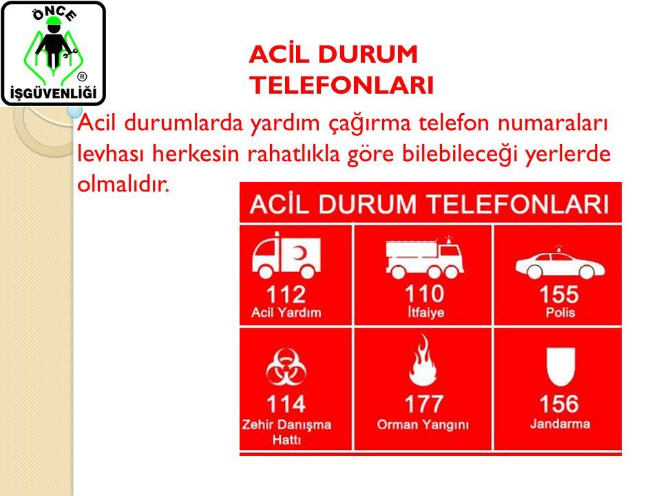 AC İ L DURUM TELEFONLARI Acil durumlarda yardım ça ğ ırma telefon numaraları levhası herkesin rahatlıkla göre bilebilece ğ i yerlerde olmalıdır.