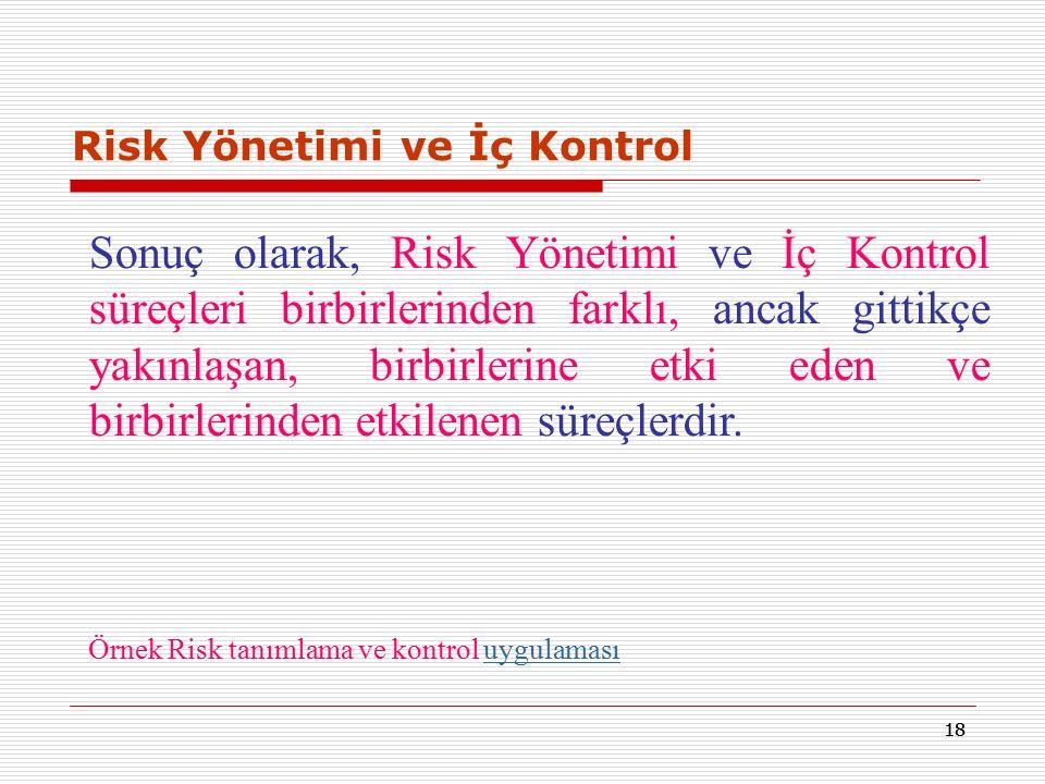 18 Risk Yönetimi ve İç Kontrol Sonuç olarak, Risk Yönetimi ve İç Kontrol süreçleri birbirlerinden farklı, ancak gittikçe yakınlaşan, birbirlerine etki eden ve birbirlerinden etkilenen süreçlerdir.