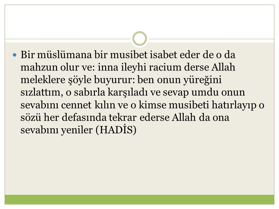 Bir müslümana bir musibet isabet eder de o da mahzun olur ve: inna ileyhi racium derse Allah meleklere şöyle buyurur: ben onun yüreğini sızlattım, o s