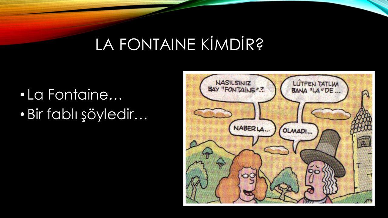 LA FONTAINE KİMDİR? La Fontaine… Bir fablı şöyledir…