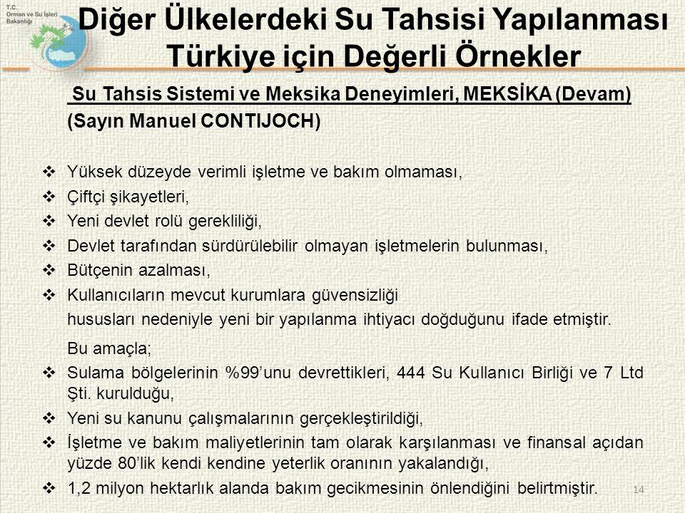 14 Diğer Ülkelerdeki Su Tahsisi Yapılanması Türkiye için Değerli Örnekler Su Tahsis Sistemi ve Meksika Deneyimleri, MEKSİKA (Devam) (Sayın Manuel CONTIJOCH)  Yüksek düzeyde verimli işletme ve bakım olmaması,  Çiftçi şikayetleri,  Yeni devlet rolü gerekliliği,  Devlet tarafından sürdürülebilir olmayan işletmelerin bulunması,  Bütçenin azalması,  Kullanıcıların mevcut kurumlara güvensizliği hususları nedeniyle yeni bir yapılanma ihtiyacı doğduğunu ifade etmiştir.