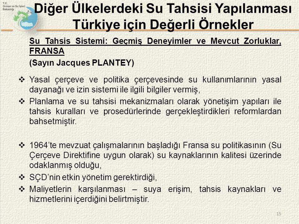 15 Diğer Ülkelerdeki Su Tahsisi Yapılanması Türkiye için Değerli Örnekler Su Tahsis Sistemi: Geçmiş Deneyimler ve Mevcut Zorluklar, FRANSA (Sayın Jacques PLANTEY)  Yasal çerçeve ve politika çerçevesinde su kullanımlarının yasal dayanağı ve izin sistemi ile ilgili bilgiler vermiş,  Planlama ve su tahsisi mekanizmaları olarak yönetişim yapıları ile tahsis kuralları ve prosedürlerinde gerçekleştirdikleri reformlardan bahsetmiştir.