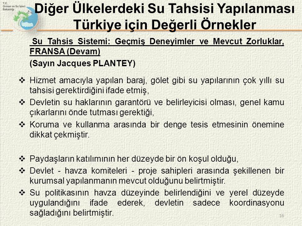 16 Diğer Ülkelerdeki Su Tahsisi Yapılanması Türkiye için Değerli Örnekler Su Tahsis Sistemi: Geçmiş Deneyimler ve Mevcut Zorluklar, FRANSA (Devam) (Sayın Jacques PLANTEY)  Hizmet amacıyla yapılan baraj, gölet gibi su yapılarının çok yıllı su tahsisi gerektirdiğini ifade etmiş,  Devletin su haklarının garantörü ve belirleyicisi olması, genel kamu çıkarlarını önde tutması gerektiği,  Koruma ve kullanma arasında bir denge tesis etmesinin önemine dikkat çekmiştir.