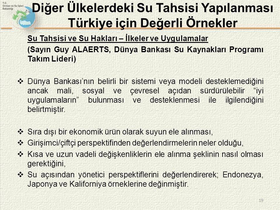 19 Diğer Ülkelerdeki Su Tahsisi Yapılanması Türkiye için Değerli Örnekler Su Tahsisi ve Su Hakları – İlkeler ve Uygulamalar (Sayın Guy ALAERTS, Dünya Bankası Su Kaynakları Programı Takım Lideri)  Dünya Bankası'nın belirli bir sistemi veya modeli desteklemediğini ancak mali, sosyal ve çevresel açıdan sürdürülebilir iyi uygulamaların bulunması ve desteklenmesi ile ilgilendiğini belirtmiştir.