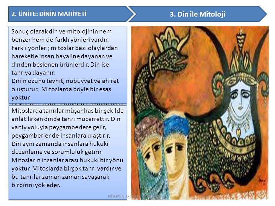 2. ÜNİTE: DİNİN MAHİYETİ 3. Din ile Mitoloji Mitos; efsane, destan, hikâye ve masaldan farklıdır. Dinin asıl yapısı ve amacından uzaklaşmasına sebep o