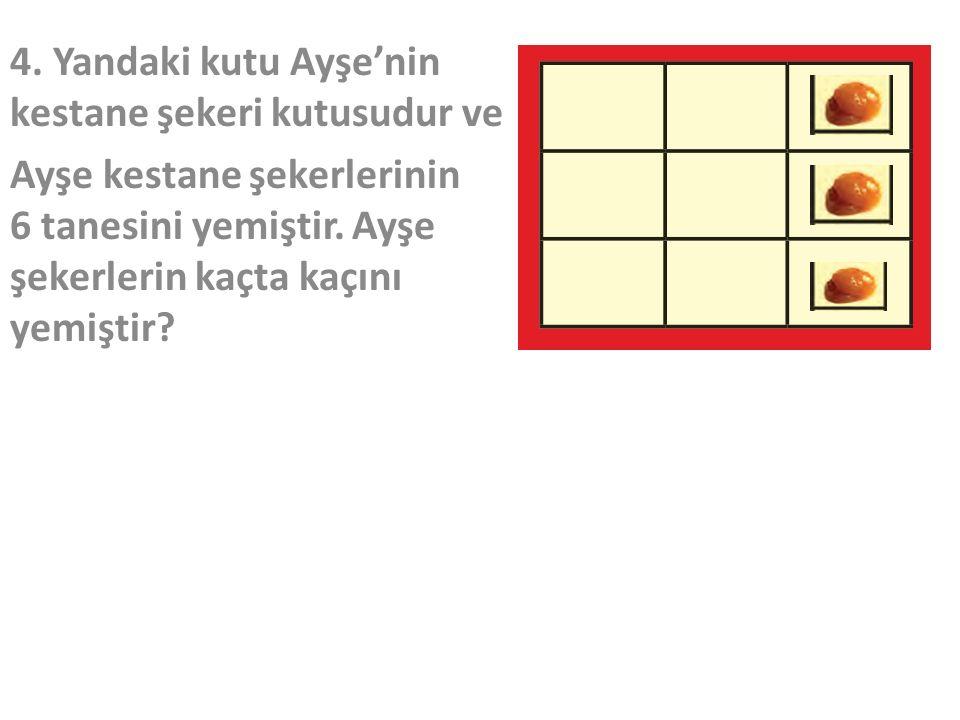 4.Yandaki kutu Ayşe'nin kestane şekeri kutusudur ve Ayşe kestane şekerlerinin 6 tanesini yemiştir.