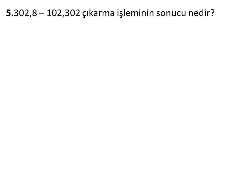5.302,8 – 102,302 çıkarma işleminin sonucu nedir?
