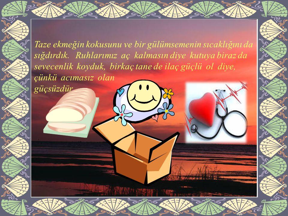 Ruhlarımız aç kalmasın diye kutuya biraz da sevecenlik koyduk, birkaç tane de ilaç güçlü ol diye, çünkü acımasız olan güçsüzdür.