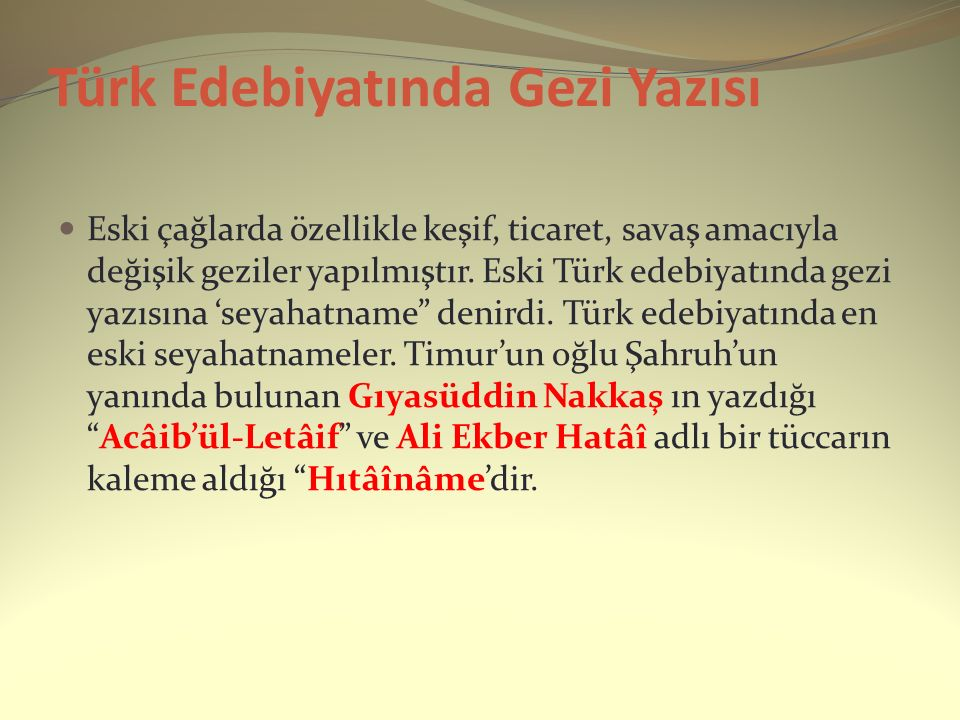 Türk Edebiyatında Gezi Yazısı Eski çağlarda özellikle keşif, ticaret, savaş amacıyla değişik geziler yapılmıştır. Eski Türk edebiyatında gezi yazısına