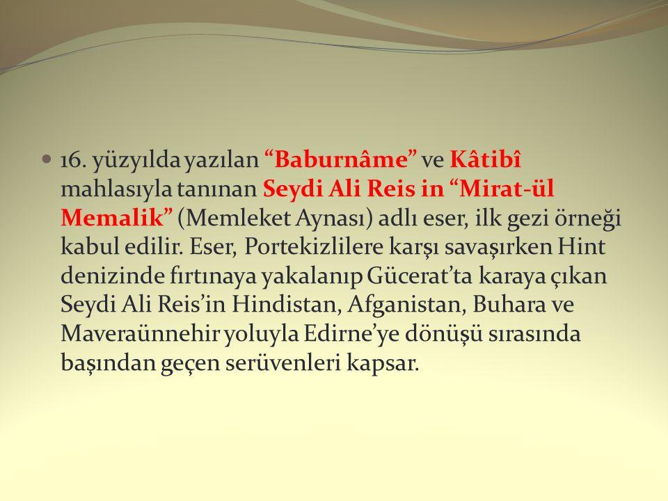 """16. yüzyılda yazılan """"Baburnâme"""" ve Kâtibî mahlasıyla tanınan Seydi Ali Reis in """"Mirat-ül Memalik"""" (Memleket Aynası) adlı eser, ilk gezi örneği kabul"""
