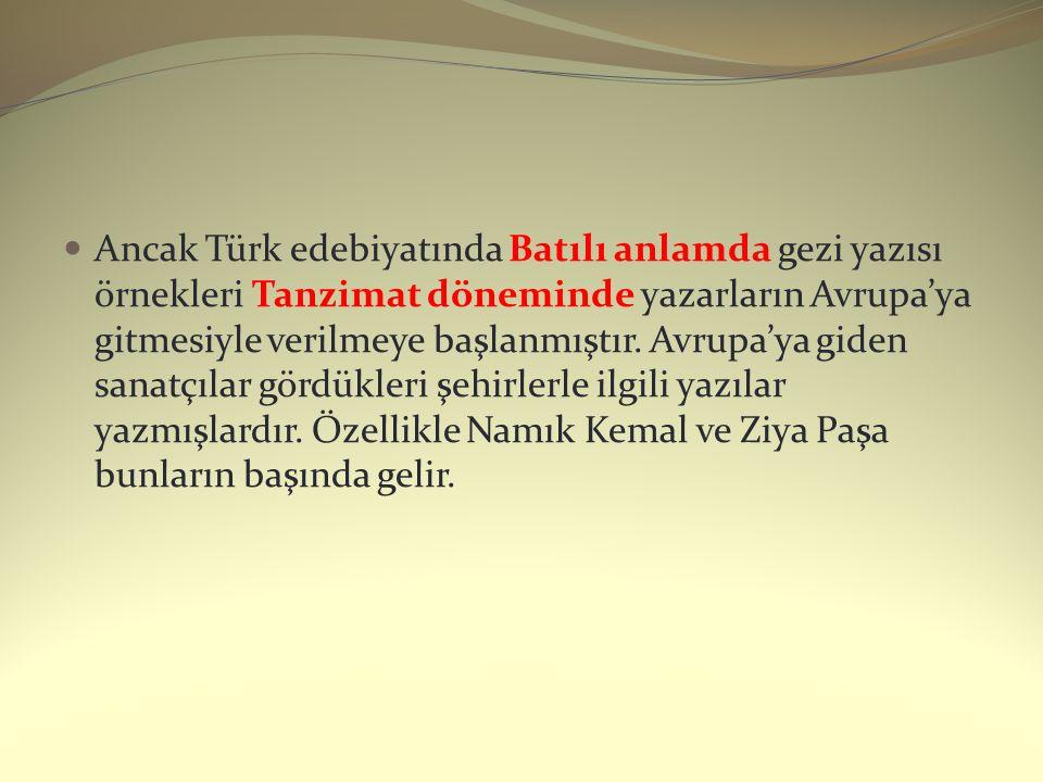 Ancak Türk edebiyatında Batılı anlamda gezi yazısı örnekleri Tanzimat döneminde yazarların Avrupa'ya gitmesiyle verilmeye başlanmıştır. Avrupa'ya gide