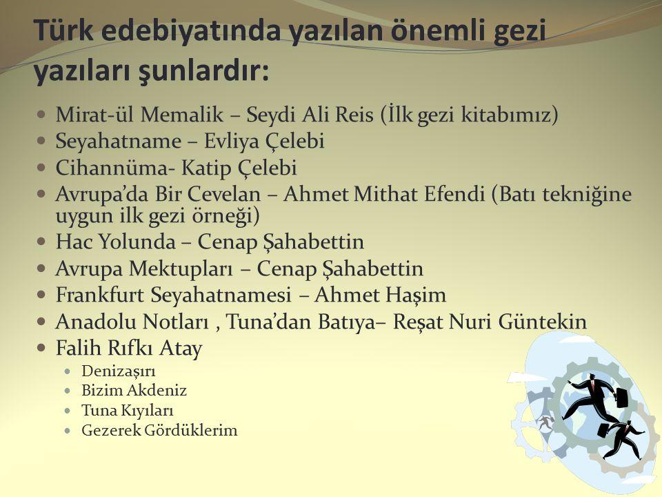 Türk edebiyatında yazılan önemli gezi yazıları şunlardır: Mirat-ül Memalik – Seydi Ali Reis (İlk gezi kitabımız) Seyahatname – Evliya Çelebi Cihannüma