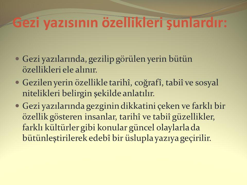 Gezi yazısının özellikleri şunlardır: Gezi yazılarında, gezilip görülen yerin bütün özellikleri ele alınır. Gezilen yerin özellikle tarihî, coğrafî, t