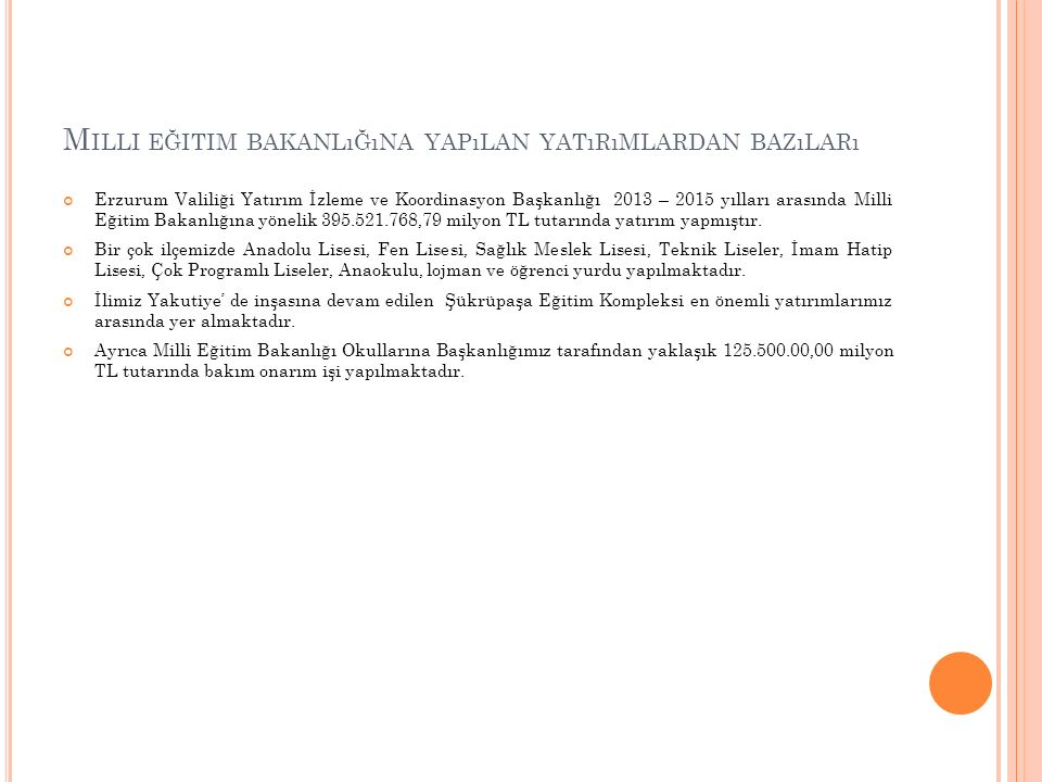 M ILLI EĞITIM BAKANLıĞıNA YAPıLAN YATıRıMLARDAN BAZıLARı Erzurum Valiliği Yatırım İzleme ve Koordinasyon Başkanlığı 2013 – 2015 yılları arasında Milli Eğitim Bakanlığına yönelik 395.521.768,79 milyon TL tutarında yatırım yapmıştır.