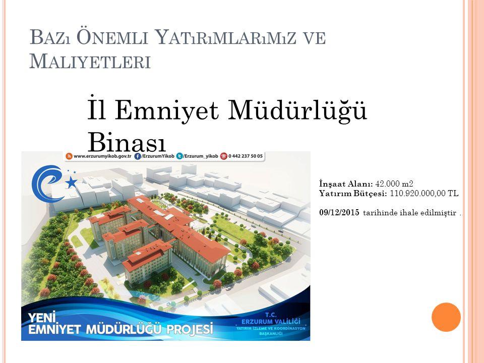 B AZı Ö NEMLI Y ATıRıMLARıMıZ VE M ALIYETLERI İl Emniyet Müdürlüğü Binası İnşaat Alanı: 42.000 m2 Yatırım Bütçesi: 110.920.000,00 TL 09/12/2015 tarihinde ihale edilmiştir.