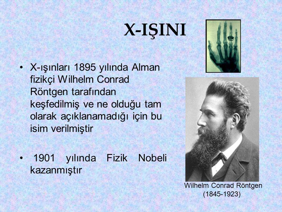 X-IŞINI X-ışınları 1895 yılında Alman fizikçi Wilhelm Conrad Röntgen tarafından keşfedilmiş ve ne olduğu tam olarak açıklanamadığı için bu isim verilmiştir 1901 yılında Fizik Nobeli kazanmıştır Wilhelm Conrad Röntgen (1845-1923)