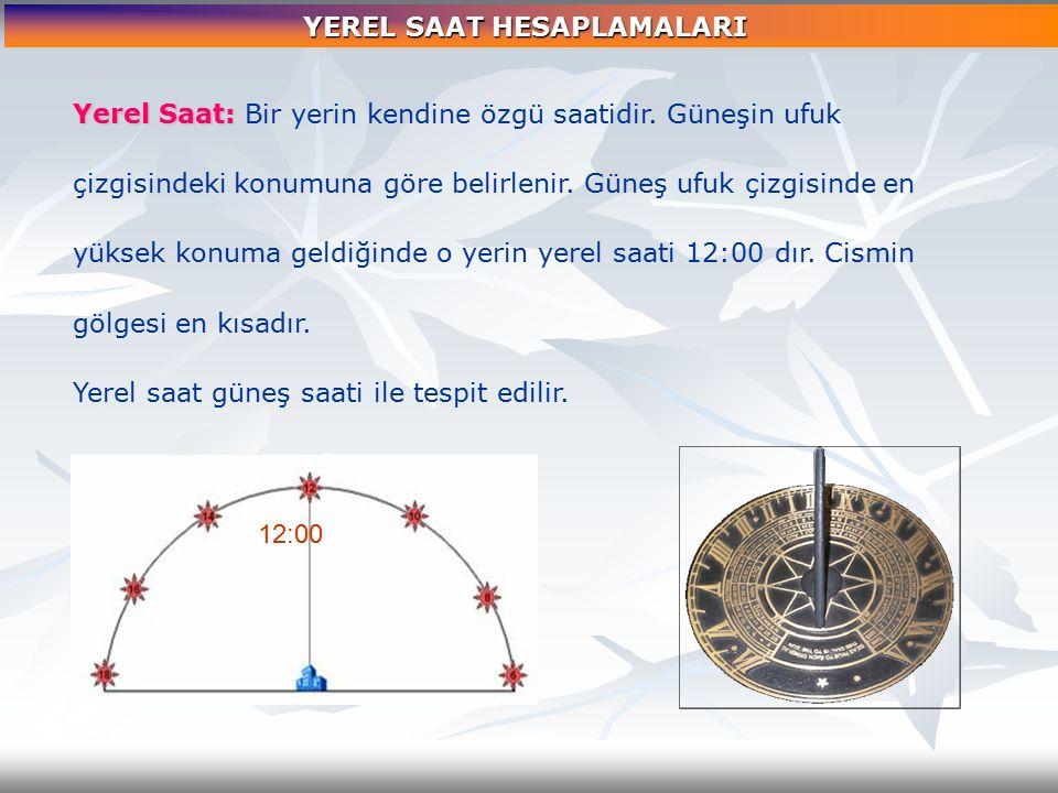 Yerel Saat: Saat: Bir yerin kendine özgü saatidir. Güneşin ufuk çizgisindeki konumuna göre belirlenir. Güneş ufuk çizgisinde en yüksek konuma geldiğin