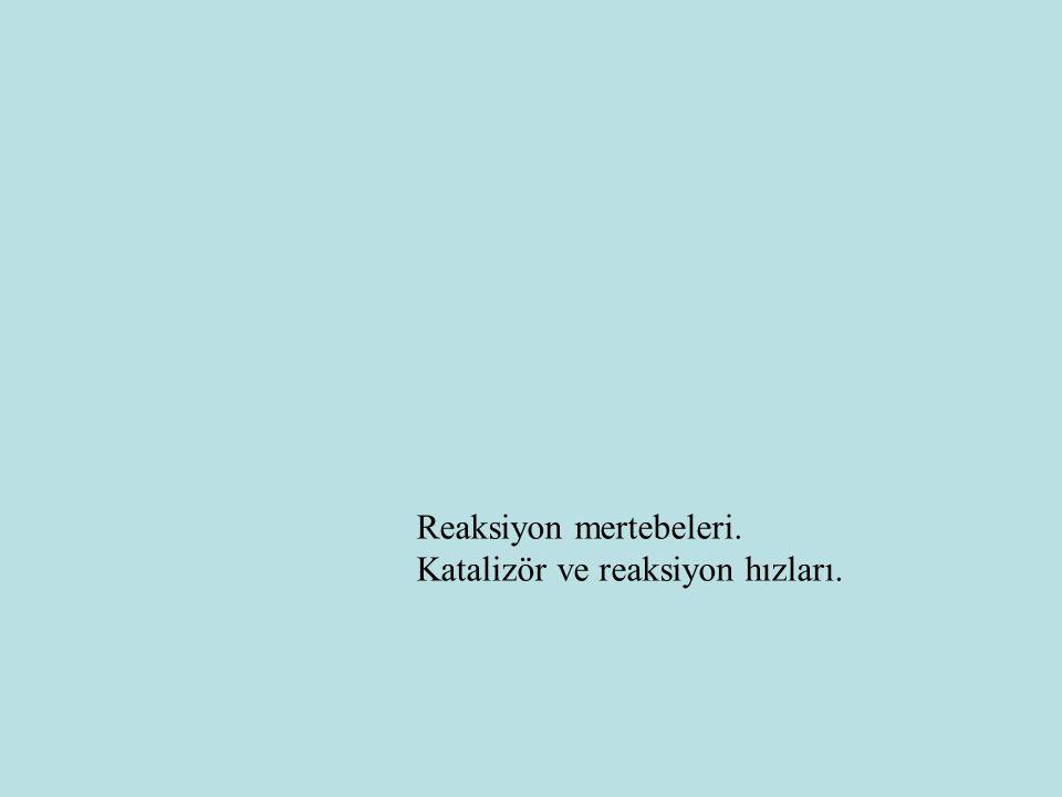Reaksiyon mertebeleri. Katalizör ve reaksiyon hızları.