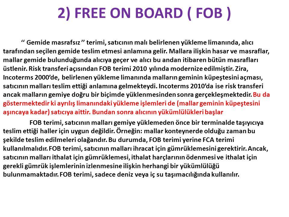 2) FREE ON BOARD ( FOB ) '' Gemide masrafsız '' terimi, satıcının malı belirlenen yükleme limanında, alıcı tarafından seçilen gemide teslim etmesi anlamına gelir.