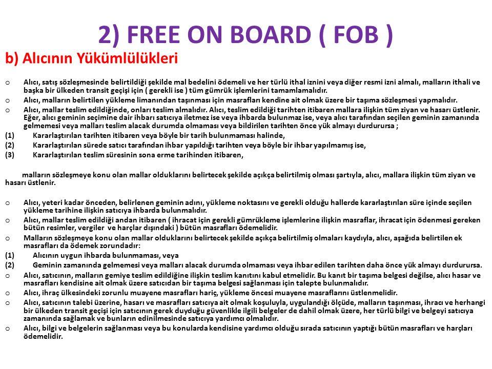 2) FREE ON BOARD ( FOB ) b) Alıcının Yükümlülükleri o Alıcı, satış sözleşmesinde belirtildiği şekilde mal bedelini ödemeli ve her türlü ithal iznini veya diğer resmi izni almalı, malların ithali ve başka bir ülkeden transit geçişi için ( gerekli ise ) tüm gümrük işlemlerini tamamlamalıdır.
