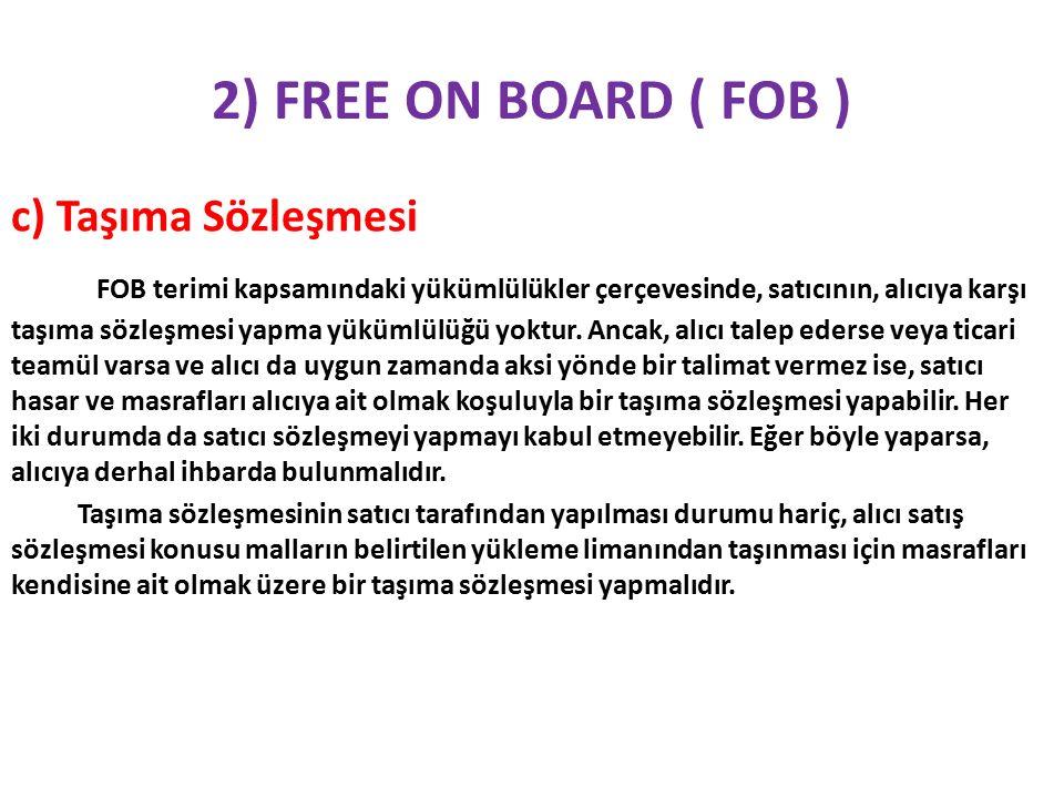 2) FREE ON BOARD ( FOB ) c) Taşıma Sözleşmesi FOB terimi kapsamındaki yükümlülükler çerçevesinde, satıcının, alıcıya karşı taşıma sözleşmesi yapma yükümlülüğü yoktur.