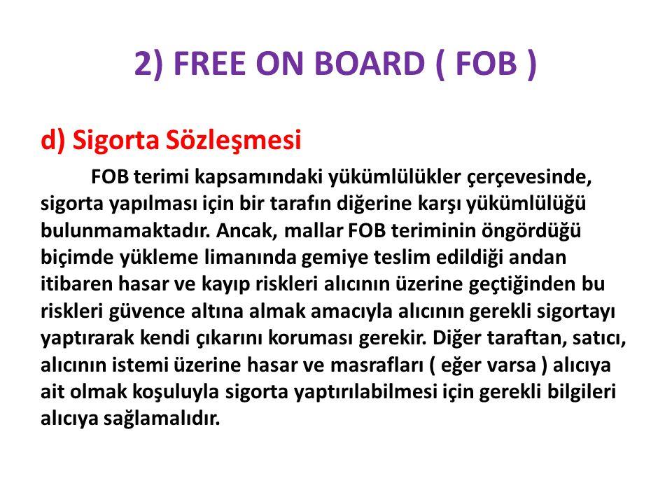2) FREE ON BOARD ( FOB ) d) Sigorta Sözleşmesi FOB terimi kapsamındaki yükümlülükler çerçevesinde, sigorta yapılması için bir tarafın diğerine karşı yükümlülüğü bulunmamaktadır.