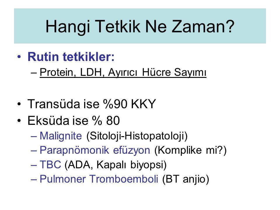 Hangi Tetkik Ne Zaman? Rutin tetkikler: –Protein, LDH, Ayırıcı Hücre Sayımı Transüda ise %90 KKY Eksüda ise % 80 –Malignite (Sitoloji-Histopatoloji) –