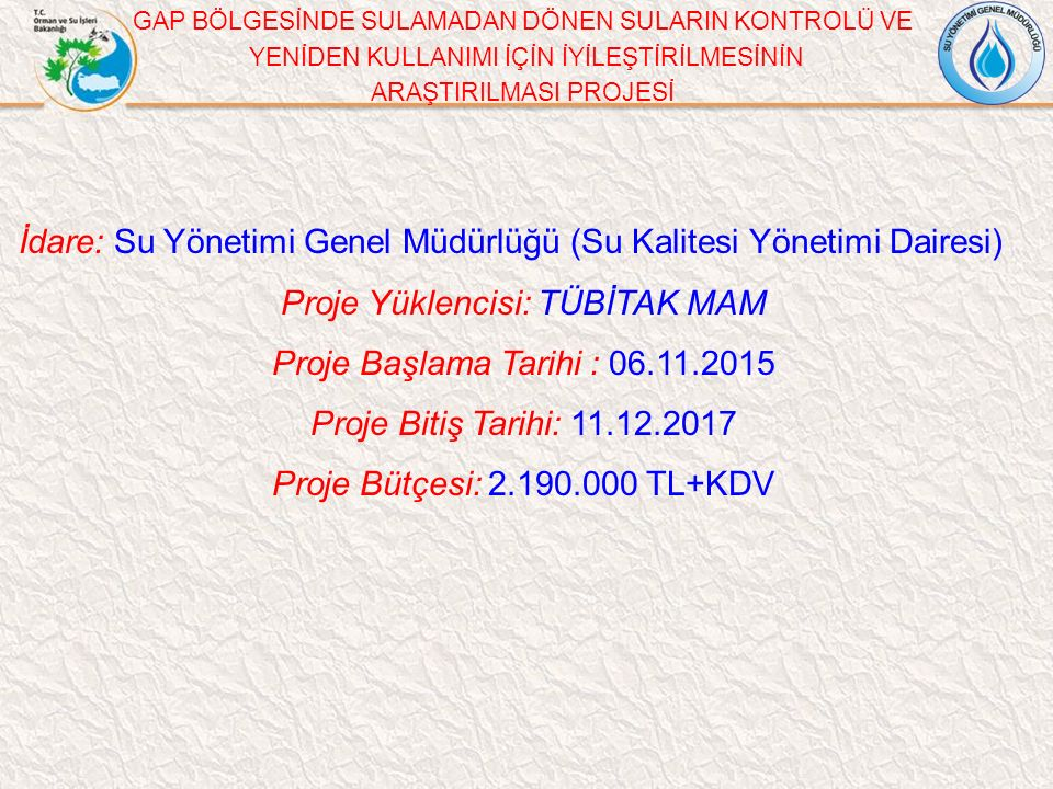 GAP BÖLGESİNDE SULAMADAN DÖNEN SULARIN KONTROLÜ VE YENİDEN KULLANIMI İÇİN İYİLEŞTİRİLMESİNİN ARAŞTIRILMASI PROJESİ İdare: Su Yönetimi Genel Müdürlüğü (Su Kalitesi Yönetimi Dairesi) Proje Yüklencisi: TÜBİTAK MAM Proje Başlama Tarihi : 06.11.2015 Proje Bitiş Tarihi: 11.12.2017 Proje Bütçesi: 2.190.000 TL+KDV