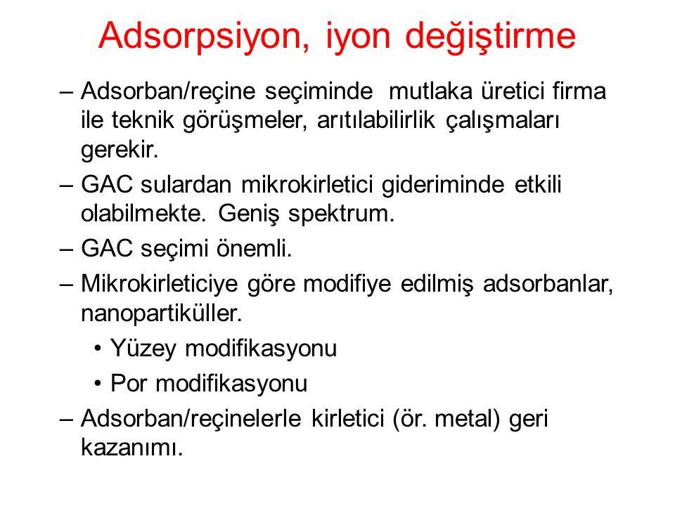 Adsorpsiyon, iyon değiştirme –Adsorban/reçine seçiminde mutlaka üretici firma ile teknik görüşmeler, arıtılabilirlik çalışmaları gerekir. –GAC sularda