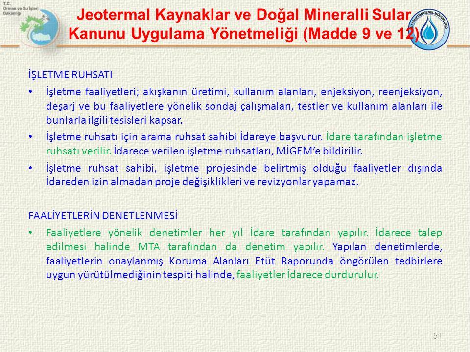 Jeotermal Kaynaklar ve Doğal Mineralli Sular Kanunu Uygulama Yönetmeliği (Madde 9 ve 12) İŞLETME RUHSATI İşletme faaliyetleri; akışkanın üretimi, kullanım alanları, enjeksiyon, reenjeksiyon, deşarj ve bu faaliyetlere yönelik sondaj çalışmaları, testler ve kullanım alanları ile bunlarla ilgili tesisleri kapsar.