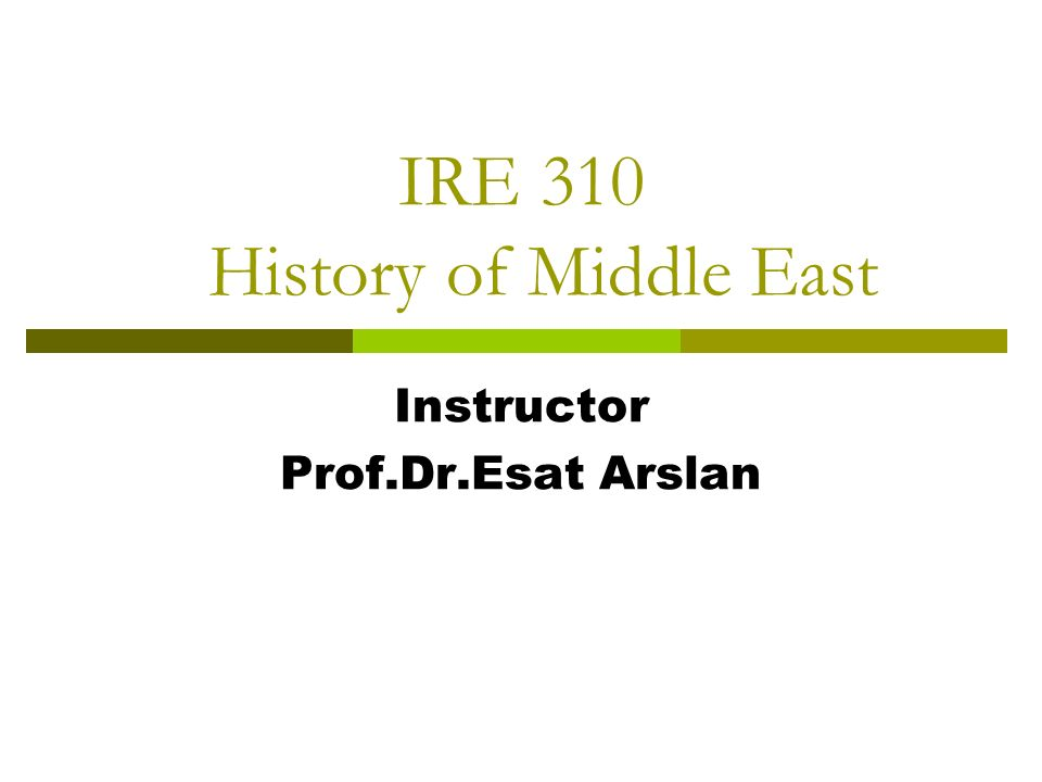 IRE 310 History of Middle East Instructor Prof.Dr.Esat Arslan