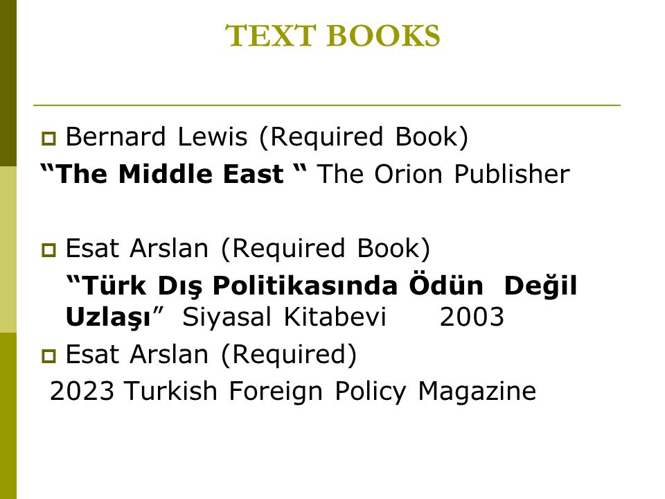 TEXT BOOKS  Bernard Lewis (Required Book) The Middle East The Orion Publisher  Esat Arslan (Required Book) Türk Dış Politikasında Ödün Değil Uzlaşı Siyasal Kitabevi 2003  Esat Arslan (Required) 2023 Turkish Foreign Policy Magazine