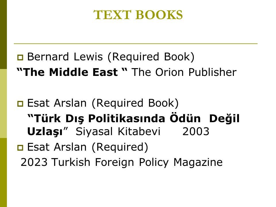 TEXT BOOKS  Bernard Lewis (Required Book) The Middle East The Orion Publisher  Esat Arslan (Required Book) Türk Dış Politikasında Ödün Değil Uzlaşı Siyasal Kitabevi 2003  Esat Arslan (Required) 2023 Turkish Foreign Policy Magazine