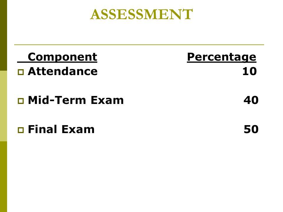 ASSESSMENT Component Percentage  Attendance 10  Mid-Term Exam 40  Final Exam 50