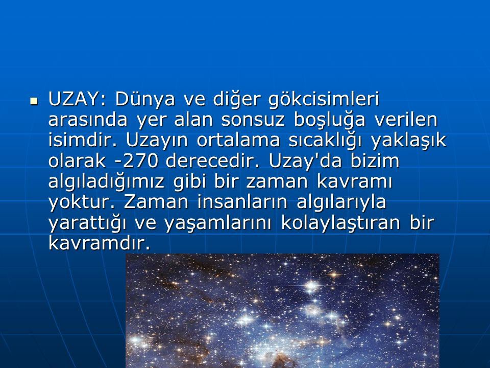 UZAY: Dünya ve diğer gökcisimleri arasında yer alan sonsuz boşluğa verilen isimdir. Uzayın ortalama sıcaklığı yaklaşık olarak -270 derecedir. Uzay'da