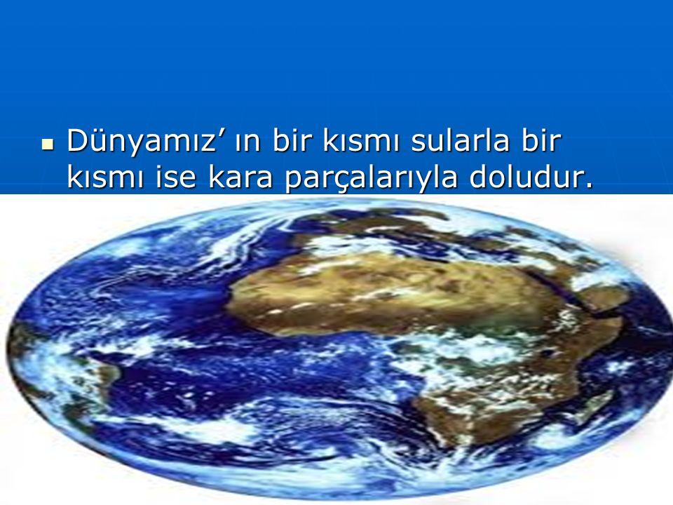 Dünyamız' ın bir kısmı sularla bir kısmı ise kara parçalarıyla doludur. Dünyamız' ın bir kısmı sularla bir kısmı ise kara parçalarıyla doludur.