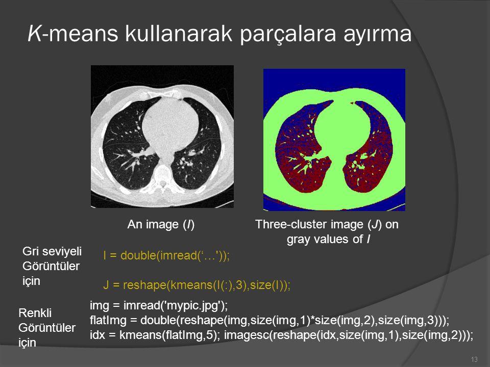 K-means kullanarak parçalara ayırma An image (I)Three-cluster image (J) on gray values of I 13 img = imread('mypic.jpg'); flatImg = double(reshape(img