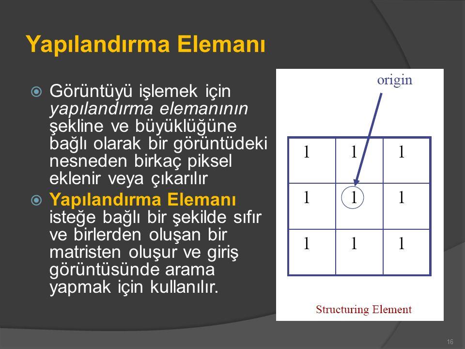 Yapılandırma Elemanı  Görüntüyü işlemek için yapılandırma elemanının şekline ve büyüklüğüne bağlı olarak bir görüntüdeki nesneden birkaç piksel eklen