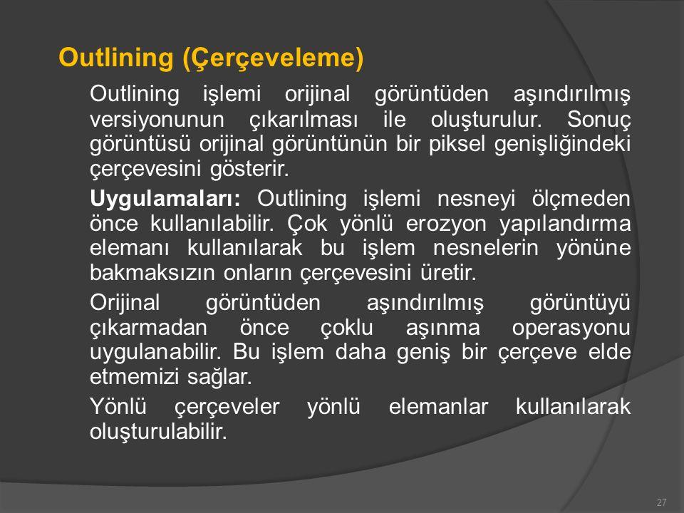Outlining (Çerçeveleme) Outlining işlemi orijinal görüntüden aşındırılmış versiyonunun çıkarılması ile oluşturulur. Sonuç görüntüsü orijinal görüntünü