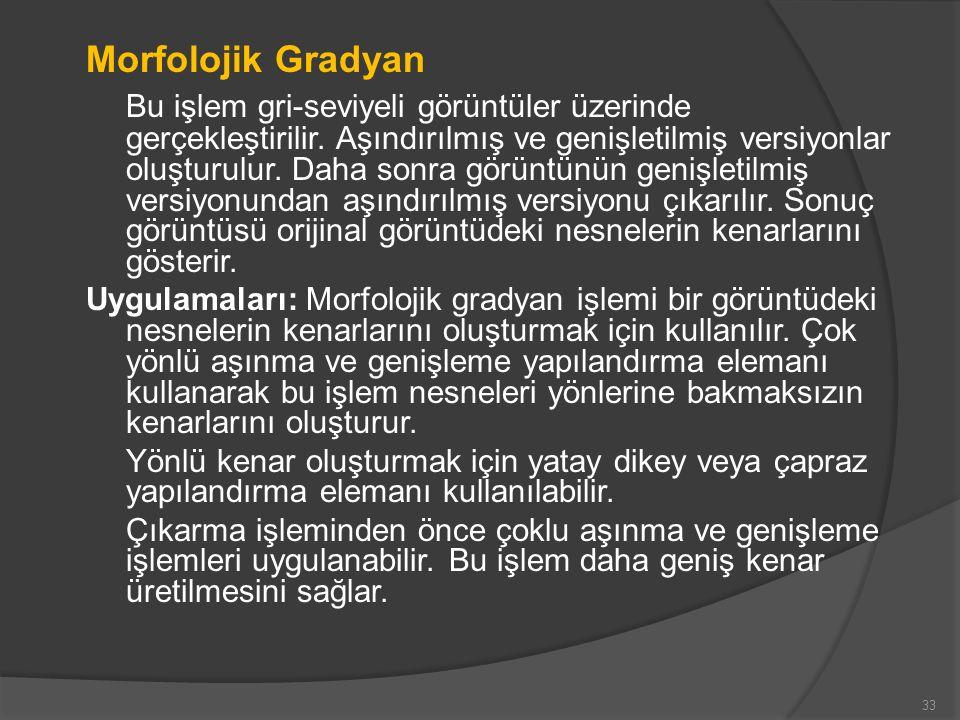 Morfolojik Gradyan Bu işlem gri-seviyeli görüntüler üzerinde gerçekleştirilir. Aşındırılmış ve genişletilmiş versiyonlar oluşturulur. Daha sonra görün