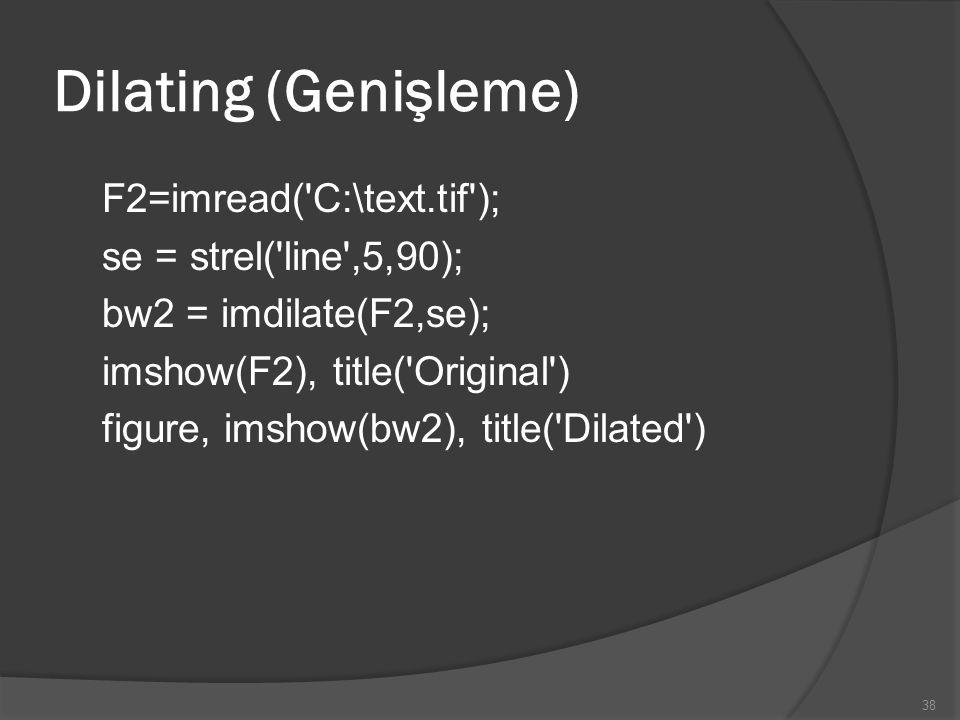 Dilating (Genişleme) F2=imread('C:\text.tif'); se = strel('line',5,90); bw2 = imdilate(F2,se); imshow(F2), title('Original') figure, imshow(bw2), titl