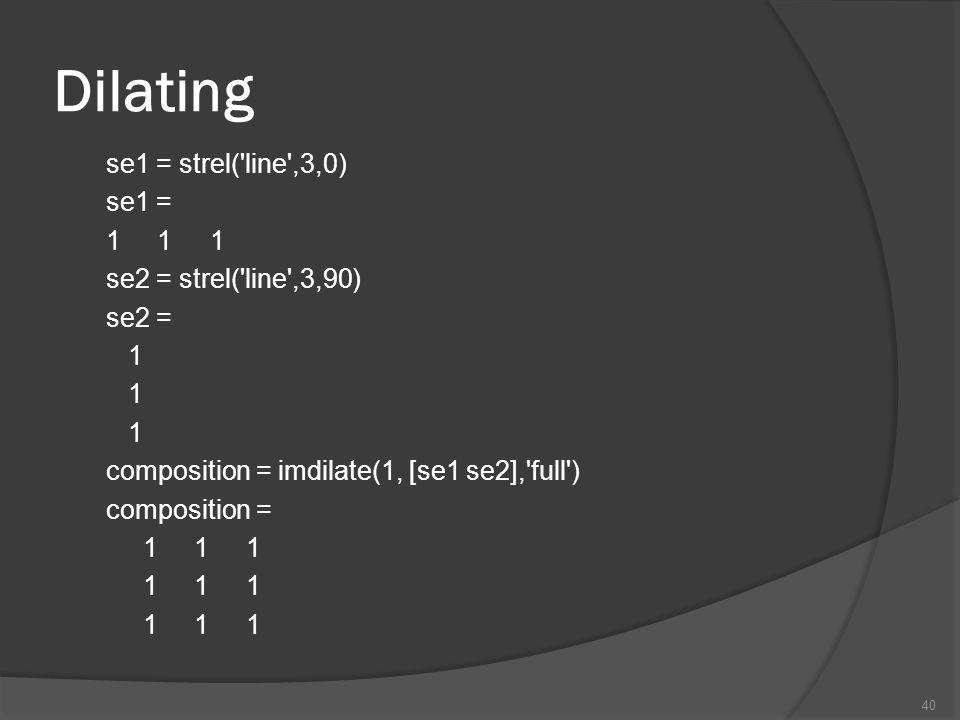 Dilating se1 = strel('line',3,0) se1 = 1 1 1 se2 = strel('line',3,90) se2 = 1 composition = imdilate(1, [se1 se2],'full') composition = 1 1 1 40